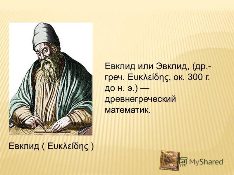 Евклид ( Ευκλείδης ) Евклид или Эвклид, (др.- греч. Ευκλείδης, ок. 300 г. до н. э.) древнегреческий математик.