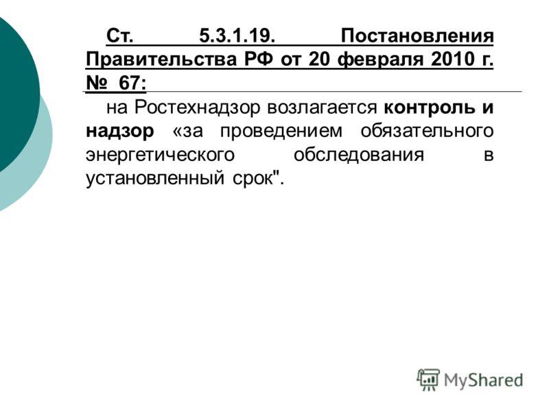Ст. 5.3.1.19. Постановления Правительства РФ от 20 февраля 2010 г. 67: на Ростехнадзор возлагается контроль и надзор «за проведением обязательного энергетического обследования в установленный срок.