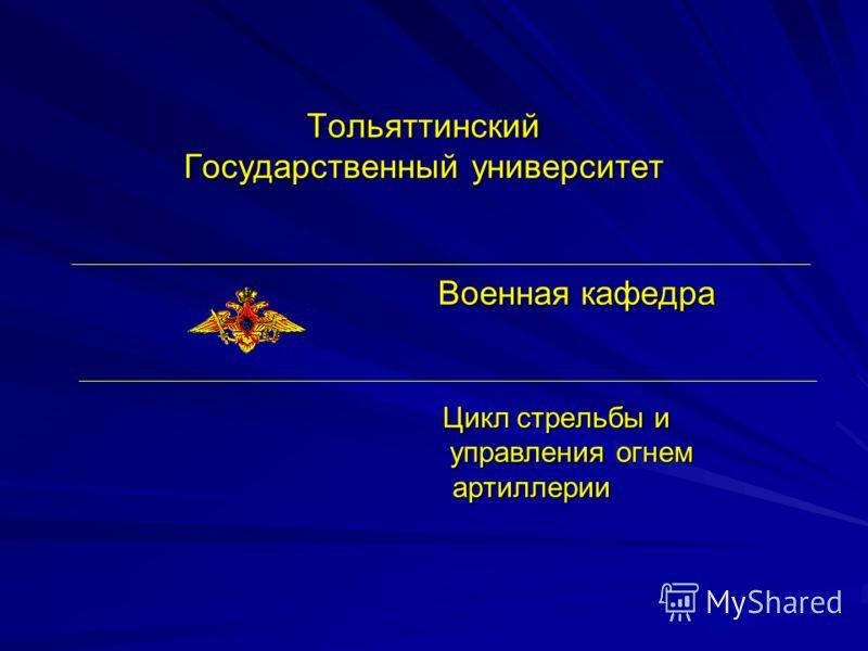 Тольяттинский Государственный университет Военная кафедра Цикл стрельбы и управления огнем артиллерии