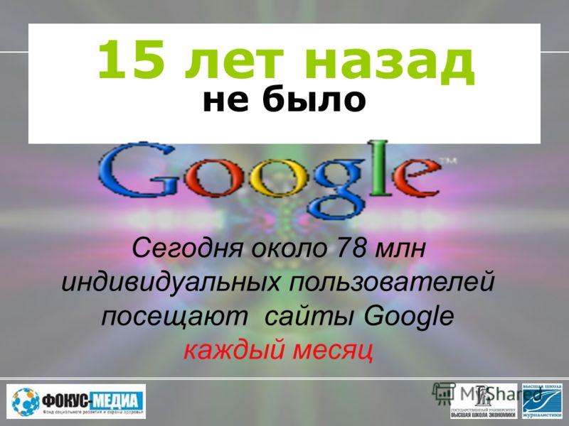 15 лет назад не было Сегодня около 78 млн индивидуальных пользователей посещают сайты Google каждый месяц