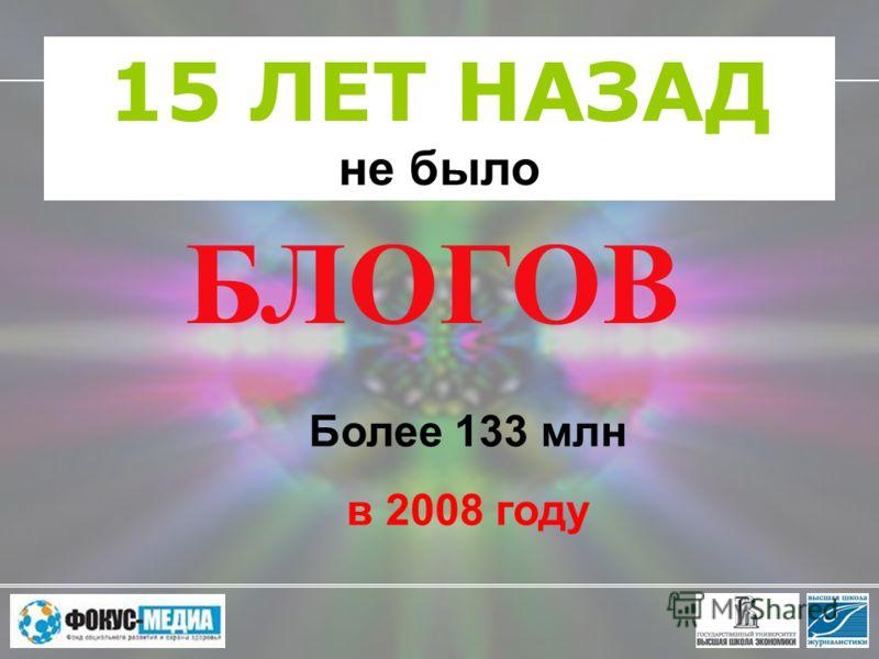 15 ЛЕТ НАЗАД не было Более 133 млн в 2008 году БЛОГОВ
