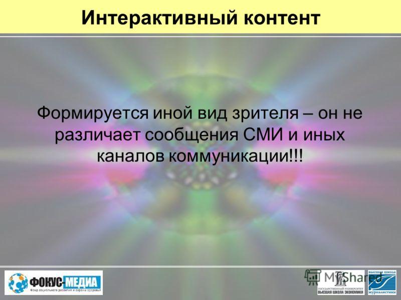 Интерактивный контент Формируется иной вид зрителя – он не различает сообщения СМИ и иных каналов коммуникации!!!