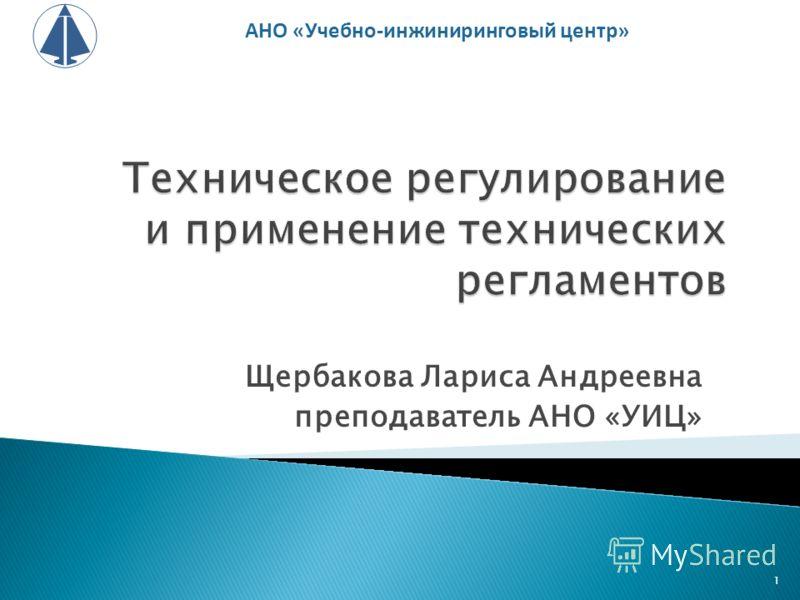Щербакова Лариса Андреевна преподаватель АНО «УИЦ» АНО «Учебно-инжиниринговый центр» 1