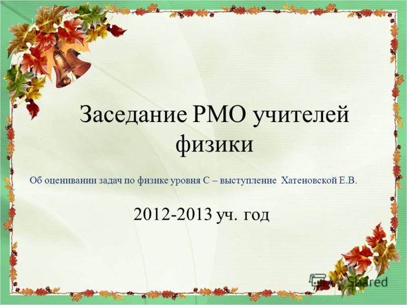 Заседание РМО учителей физики 2012-2013 уч. год Об оценивании задач по физике уровня С – выступление Хатеновской Е.В.