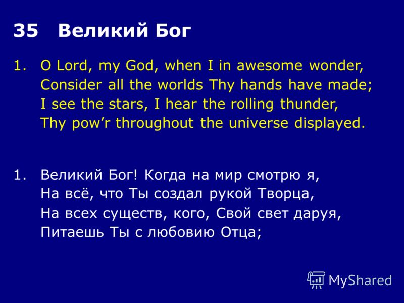 1.O Lord, my God, when I in awesome wonder, Consider all the worlds Thy hands have made; I see the stars, I hear the rolling thunder, Thy powr throughout the universe displayed. 35 Великий Бог 1.Великий Бог! Когда на мир смотрю я, На всё, что Ты созд