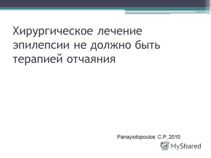 Хирургическое лечение эпилепсии не должно быть терапией отчаяния Panayiotopoulos C.P.,2010