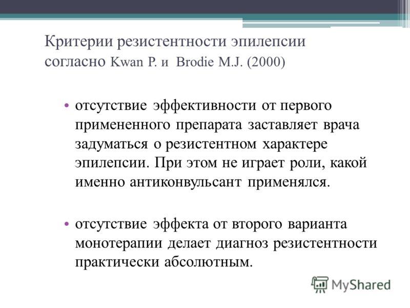 Критерии резистентности эпилепсии согласно Kwan P. и Brodie M.J. (2000) отсутствие эффективности от первого примененного препарата заставляет врача задуматься о резистентном характере эпилепсии. При этом не играет роли, какой именно антиконвульсант п