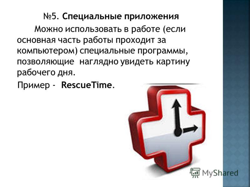 5. Специальные приложения Можно использовать в работе (если основная часть работы проходит за компьютером) специальные программы, позволяющие наглядно увидеть картину рабочего дня. Пример - RescueTime.