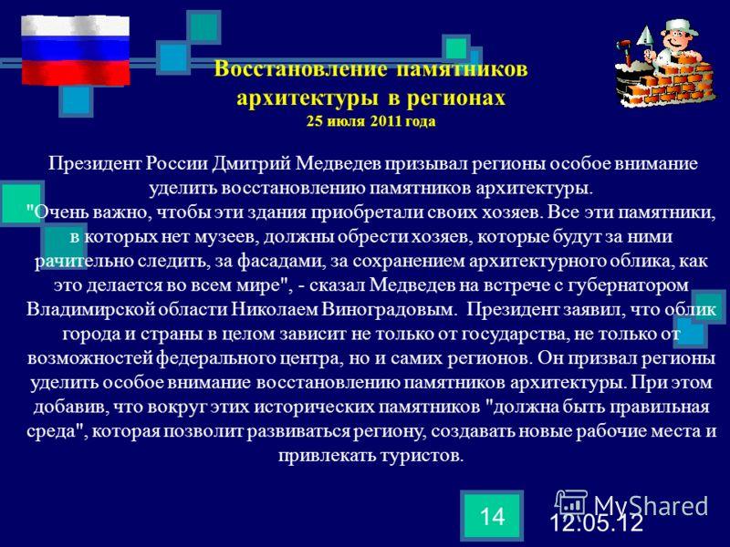 12.05.12 14 Восстановление памятников архитектуры в регионах 25 июля 2011 года Президент России Дмитрий Медведев призывал регионы особое внимание уделить восстановлению памятников архитектуры.