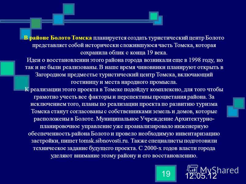 12.05.12 19 В районе Болото Томска планируется создать туристический центр Болото представляет собой исторически сложившуюся часть Томска, которая сохранила облик с конца 19 века. Идеи о восстановлении этого района города возникали еще в 1998 году, н