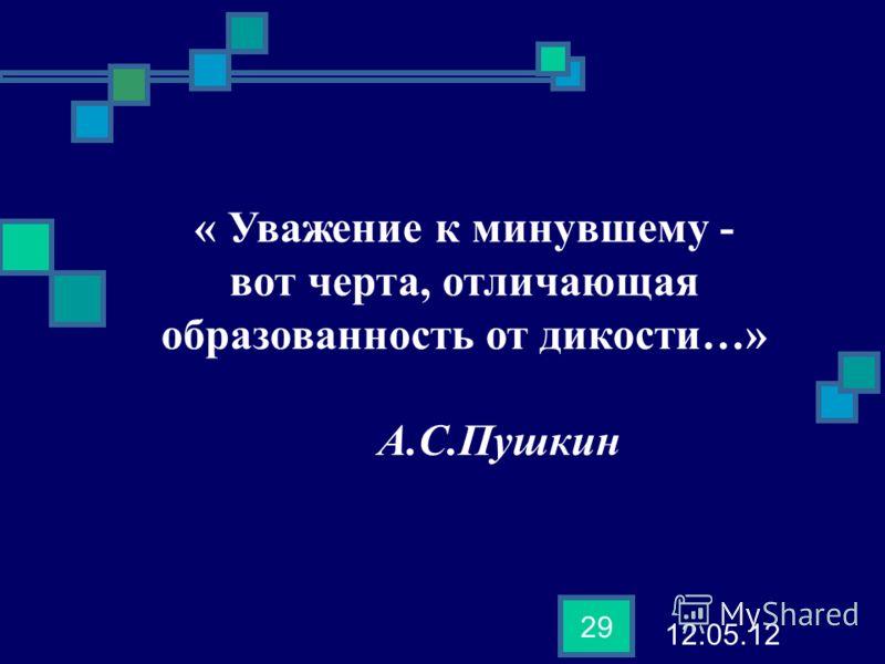 12.05.12 29 « Уважение к минувшему - вот черта, отличающая образованность от дикости…» А.С.Пушкин
