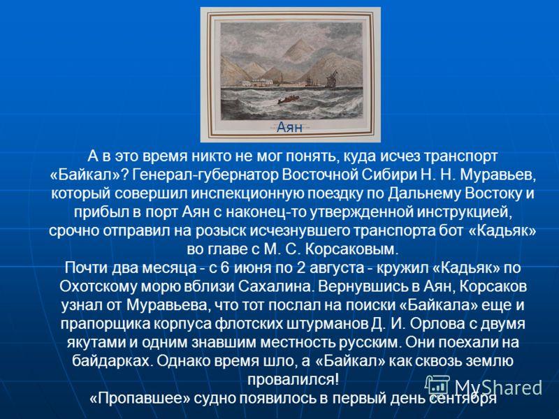 А в это время никто не мог понять, куда исчез транспорт «Байкал»? Генерал-губернатор Восточной Сибири Н. Н. Муравьев, который совершил инспекционную поездку по Дальнему Востоку и прибыл в порт Аян с наконец-то утвержденной инструкцией, срочно отправ
