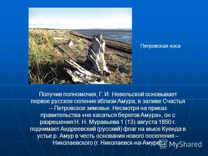 Получив полномочия, Г. И. Невельской основывает первое русское селение вблизи Амура, в заливе Счастья – Петровское зимовье. Несмотря на приказ правительства «не касаться берегов Амура», он с разрешения Н. Н. Муравьева 1 (13) августа 1850 г. поднимает