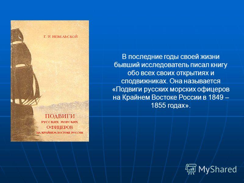 В последние годы своей жизни бывший исследователь писал книгу обо всех своих открытиях и сподвижниках. Она называется «Подвиги русских морских офицеров на Крайнем Востоке России в 1849 – 1855 годах».