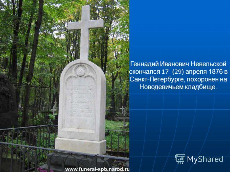 Геннадий Иванович Невельской скончался 17 ( 29 ) апреля 1876 в Санкт-Петербурге, похоронен на Новодевичьем кладбище.