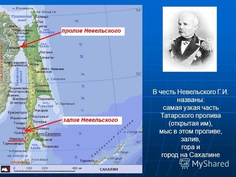 В честь Невельского Г.И. названы: самая узкая часть Татарского пролива (открытая им), мыс в этом проливе, залив, гора и город на Сахалине