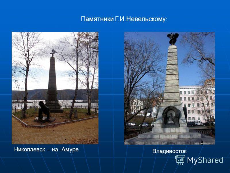 Памятники Г.И.Невельскому : Николаевск – на -Амуре Владивосток