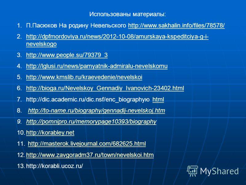 Использованы материалы: 1.П.Пасюков На родину Невельского http://www.sakhalin.info/files/78578/http://www.sakhalin.info/files/78578/ 2.http://dpfmordoviya.ru/news/2012-10-08/amurskaya-kspeditciya-g-i- nevelskogohttp://dpfmordoviya.ru/news/2012-10-08/