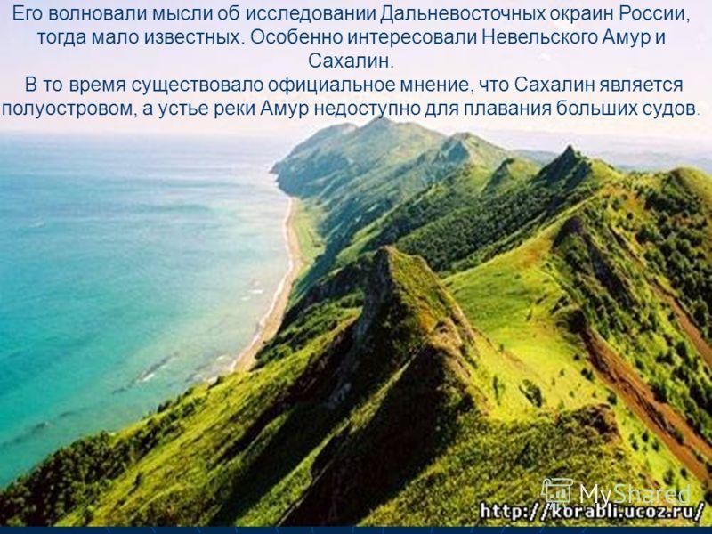 Его волновали мысли об исследовании Дальневосточных окраин России, тогда мало известных. Особенно интересовали Невельского Амур и Сахалин. В то время существовало официальное мнение, что Сахалин является полуостровом, а устье реки Амур недоступно для