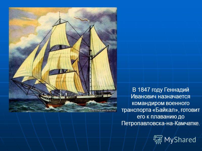 В 1847 году Геннадий Иванович назначается командиром военного транспорта «Байкал», готовит его к плаванию до Петропавловска-на-Камчатке.
