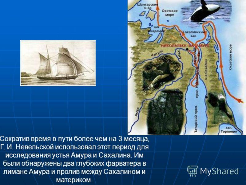 Сократив время в пути более чем на 3 месяца, Г. И. Невельской использовал этот период для исследования устья Амура и Сахалина. Им были обнаружены два глубоких фарватера в лимане Амура и пролив между Сахалином и материком.