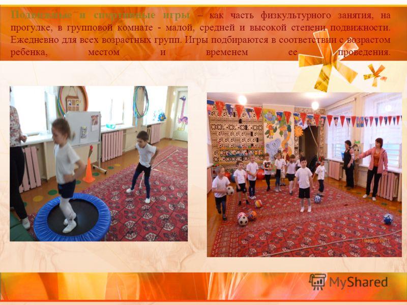Подвижные и спортивные игры – как часть физкультурного занятия, на прогулке, в групповой комнате - малой, средней и высокой степени подвижности. Ежедневно для всех возрастных групп. Игры подбираются в соответствии с возрастом ребенка, местом и времен
