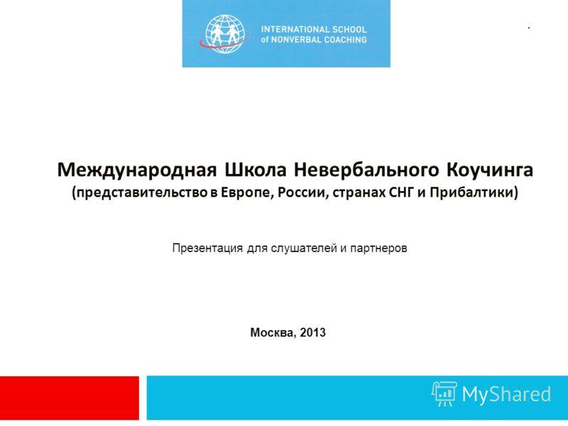 Презентация для слушателей и партнеров Москва, 2013. Международная Школа Невербального Коучинга (представительство в Европе, России, странах СНГ и Прибалтики)