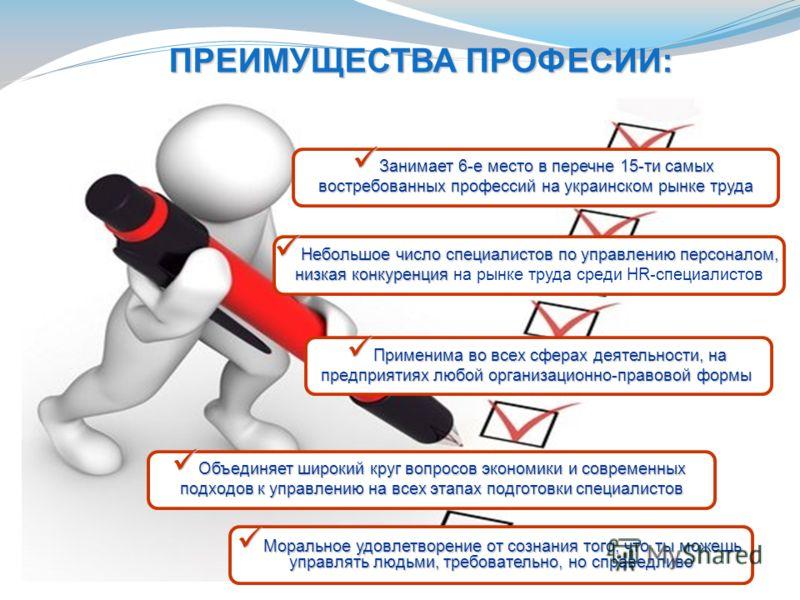 ПРЕИМУЩЕСТВА ПРОФЕСИИ: Занимает 6-е место в перечне 15-ти самых Занимает 6-е место в перечне 15-ти самых востребованных профессий на украинском рынке труда Небольшое число специалистов по управлению персоналом, Небольшое число специалистов по управле