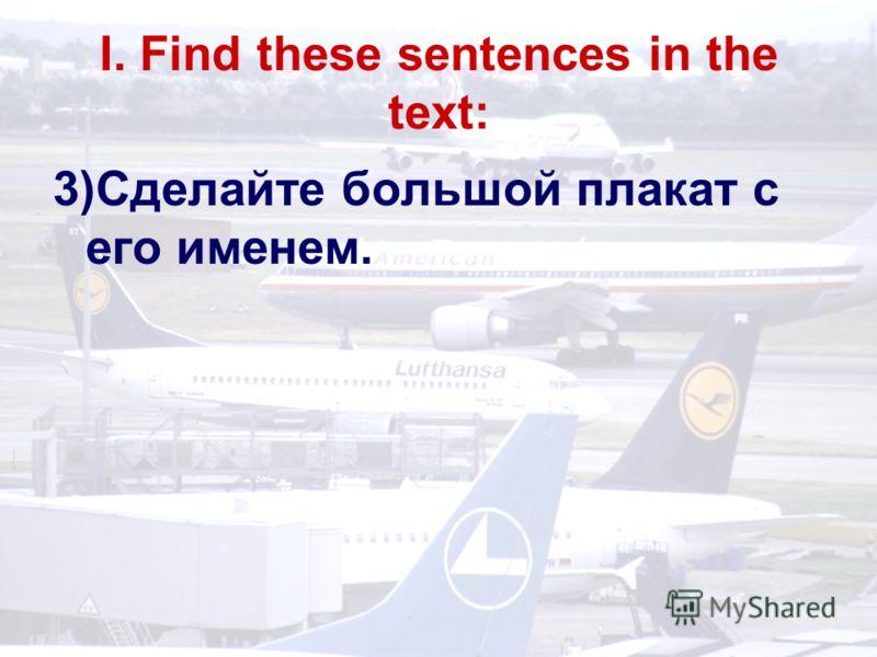 I. Find these sentences in the text: 3)Сделайте большой плакат с его именем.