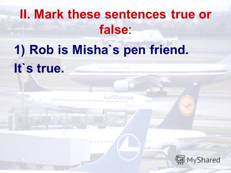 II. Mark these sentences true or false: 1)Rob is Misha`s pen friend. It`s true.
