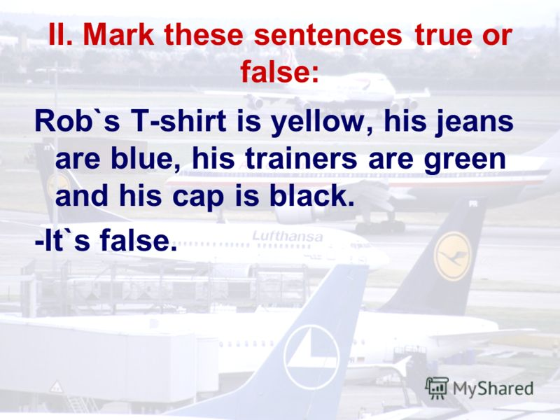 II. Mark these sentences true or false: Rob`s T-shirt is yellow, his jeans are blue, his trainers are green and his cap is black. -It`s false.