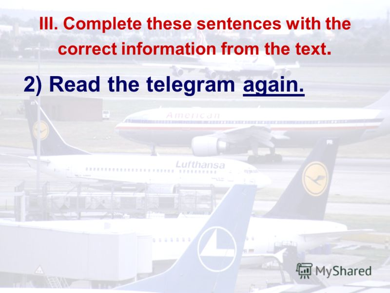 III. Complete these sentences with the correct information from the text. 2) Read the telegram again.