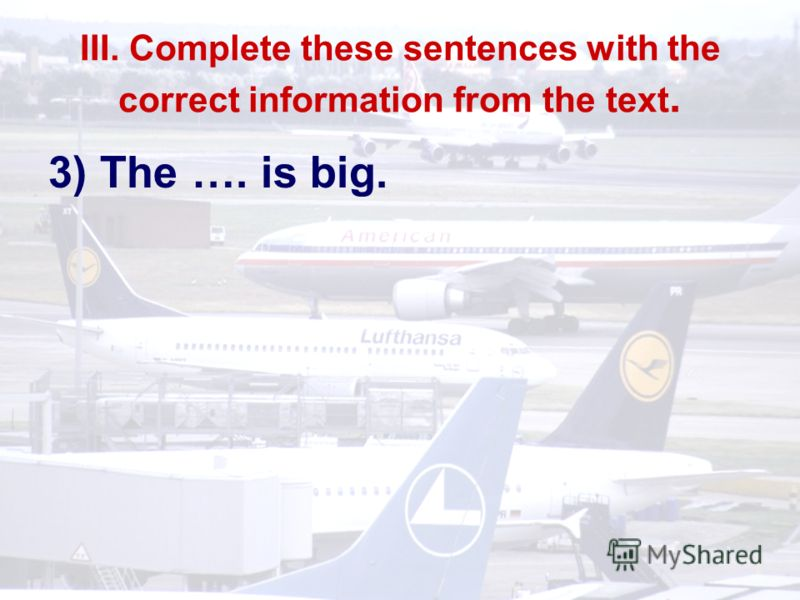 III. Complete these sentences with the correct information from the text. 3) The …. is big.