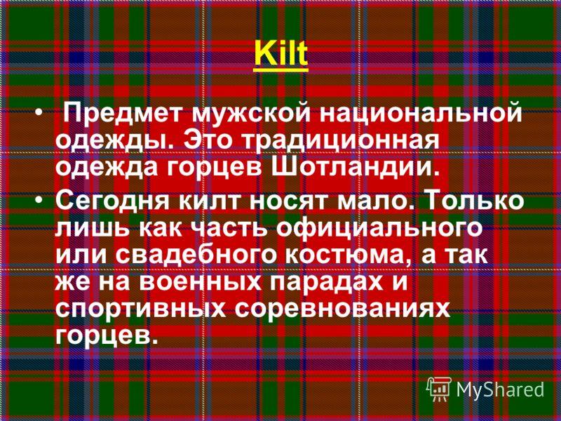 Kilt Предмет мужской национальной одежды. Это традиционная одежда горцев Шотландии. Сегодня килт носят мало. Только лишь как часть официального или свадебного костюма, а так же на военных парадах и спортивных соревнованиях горцев.