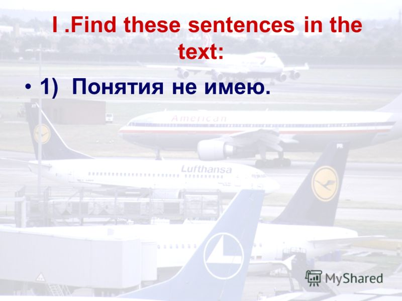 I.Find these sentences in the text: 1) Понятия не имею.