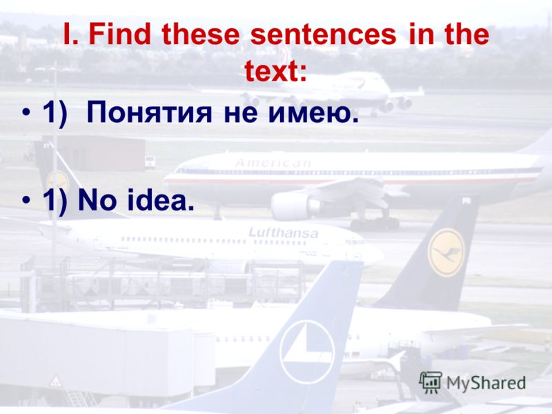 I. Find these sentences in the text: 1) Понятия не имею. 1) No idea.