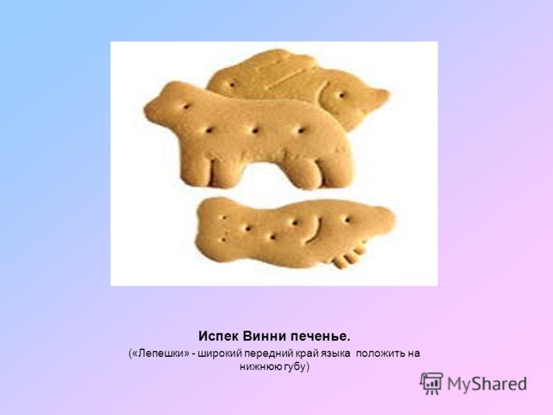 Испек Винни печенье. («Лепешки» - широкий передний край языка положить на нижнюю губу)