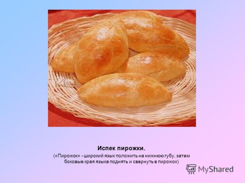Испек пирожки. («Пирожок» - широкий язык положить на нижнюю губу, затем боковые края языка поднять и свернуть в пирожок)
