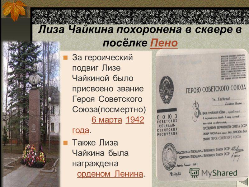 Лиза Чайкина похоронена в сквере в посёлке ПеноПено За героический подвиг Лизе Чайкиной было присвоено звание Героя Советского Союза(посмертно) 6 марта 1942 года.6 марта1942 года Также Лиза Чайкина была награждена орденом Ленина.орденом Ленина