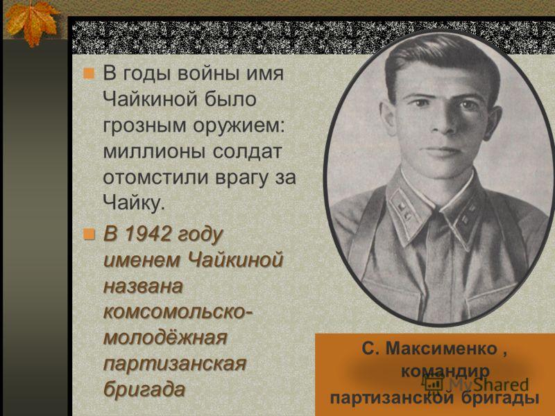 В годы войны имя Чайкиной было грозным оружием: миллионы солдат отомстили врагу за Чайку. В 1942 году именем Чайкиной названа комсомольско- молодёжная партизанская бригада В 1942 году именем Чайкиной названа комсомольско- молодёжная партизанская бриг