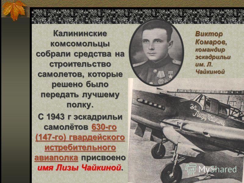Виктор Комаров, командир эскадрильи им. Л. Чайкиной Калининские комсомольцы собрали средства на строительство самолетов, которые решено было передать лучшему полку. С 1943 г эскадрильи самолётов 630-го (147-го) гвардейского истребительного авиаполка