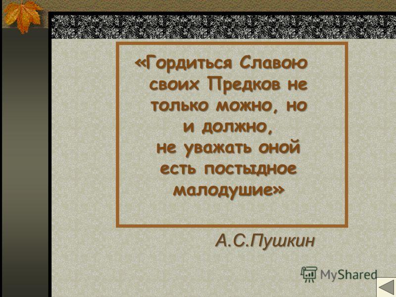 «Гордиться Славою своих Предков не только можно, но и должно, не уважать оной есть постыдное малодушие» А.С.Пушкин