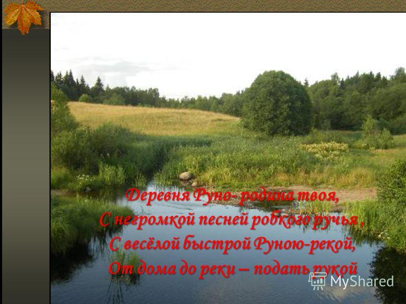 Деревня Руно- родина твоя, С негромкой песней робкого ручья, С весёлой быстрой Руною-рекой, От дома до реки – подать рукой
