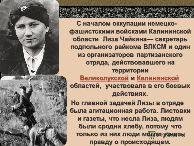 С началом оккупации немецко- фашистскими войсками Калининской области Лиза Чайкина секретарь подпольного райкома ВЛКСМ и один из организаторов партизанского отряда, действовавшего на территории Великолукской и Калининской областей, участвовала в его