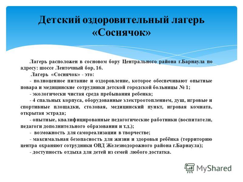 Лагерь расположен в сосновом бору Центрального района г.Барнаула по адресу: шоссе Ленточный бор, 16. Лагерь «Соснячок» - это: - полноценное питание и оздоровление, которое обеспечивают опытные повара и медицинские сотрудники детской городской больниц