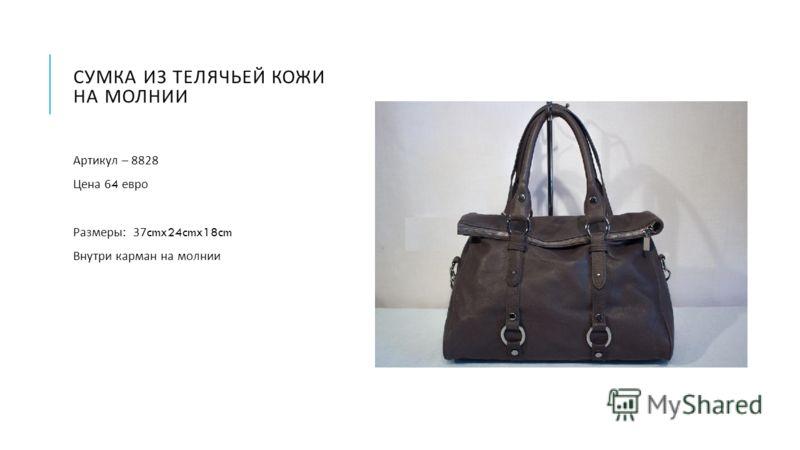 СУМКА ИЗ ТЕЛЯЧЬЕЙ КОЖИ НА МОЛНИИ Артикул – 8828 Цена 64 евро Размеры : 37cmx24cmx18cm Внутри карман на молнии