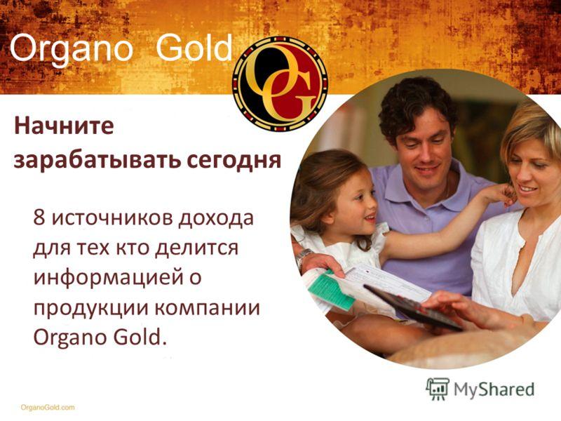 Начните зарабатывать сегодня 8 источников дохода для тех кто делится информацией о продукции компании Organo Gold. Organo Gold