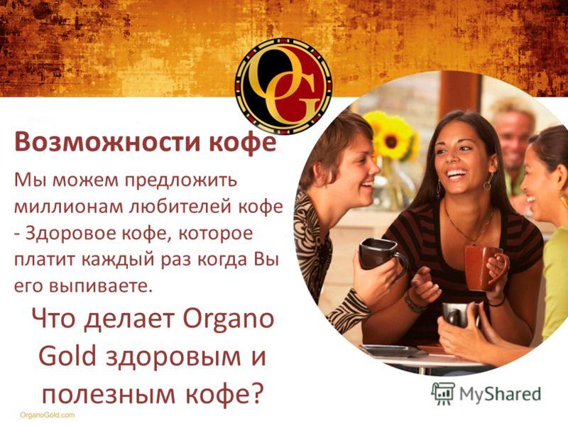 Возможности кофе Мы можем предложить миллионам любителей кофе - Здоровое кофе, которое платит каждый раз когда Вы его выпиваете. Что делает Organo Gold здоровым и полезным кофе?
