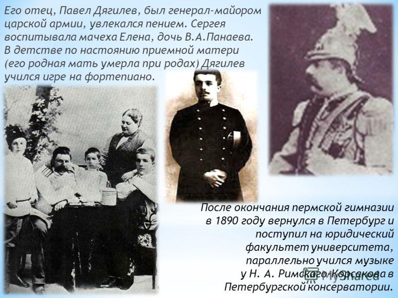 Его отец, Павел Дягилев, был генерал-майором царской армии, увлекался пением. Сергея воспитывала мачеха Елена, дочь В.А.Панаева. В детстве по настоянию приемной матери (его родная мать умерла при родах) Дягилев учился игре на фортепиано. После оконча