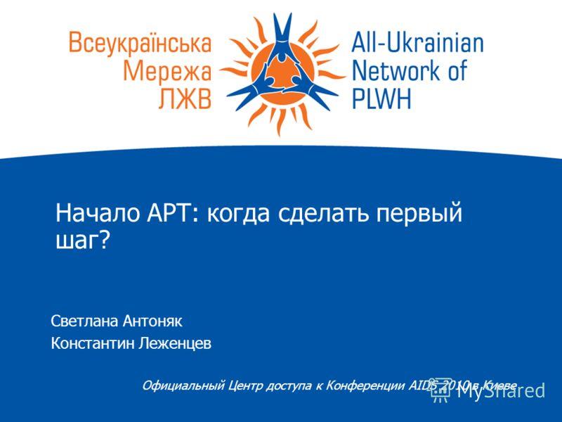 Начало АРТ: когда сделать первый шаг? Светлана Антоняк Константин Леженцев Официальный Центр доступа к Конференции AIDS 2010 в Киеве
